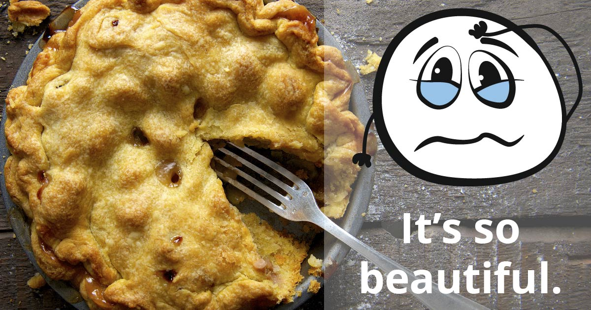 A pie with one slice missing and a fork. A plain white cartoon face wells up with tears. Text reads: It's so beautiful.