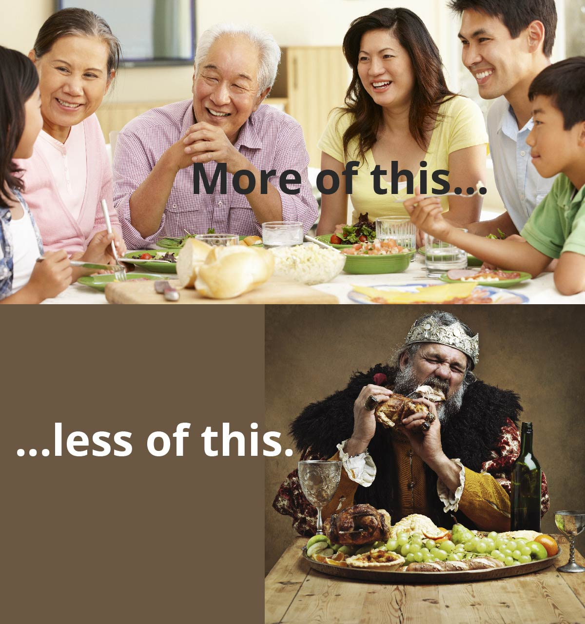 A family sits around the table smiling and talking. Text reads: More of this. A king in a crown sits at a banquet table, gnawing on a piece of meat. Text reads: Less of this.