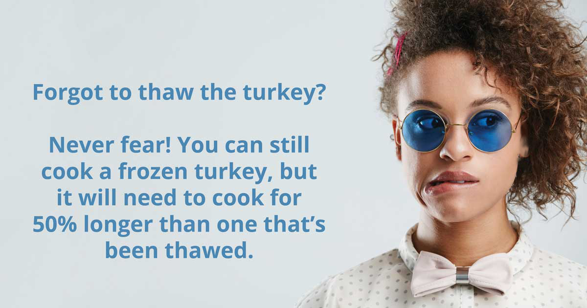 Forgot to thaw the turky? Never Fear! You can still cook a frozen turkey, but it will need to cook for 50% longer than one that's been thawed.